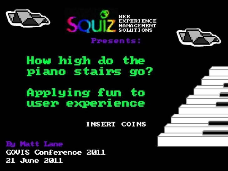 By Matt Lane GOVIS Conference 2011 21 June 2011 How high do the  piano stairs go?   Applying fun to  user experience Prese...
