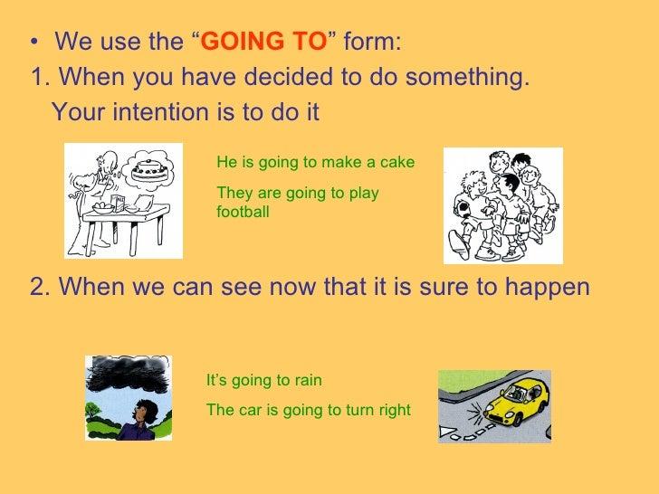 """<ul><li>We use the """" GOING TO """" form: </li></ul><ul><li>1. When you have decided to do something. </li></ul><ul><li>Your i..."""