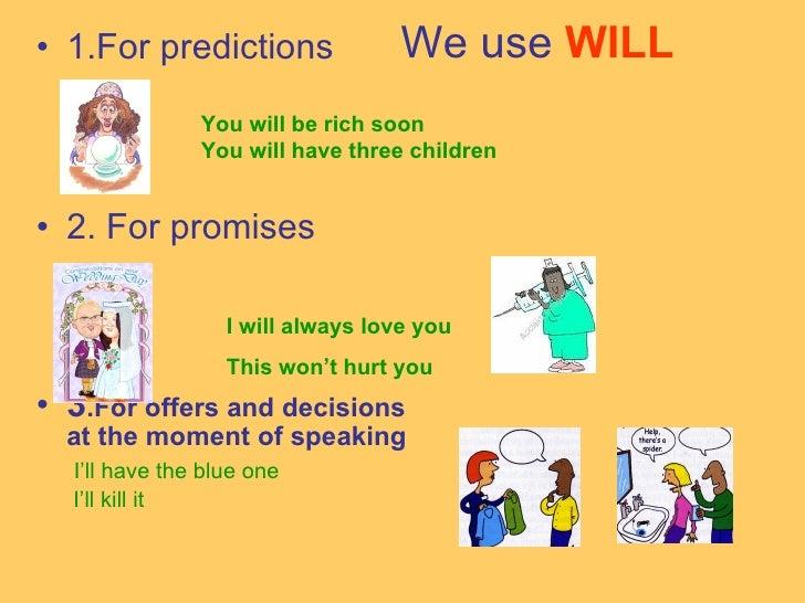 We use   WILL   <ul><li>1.For predictions </li></ul><ul><li>2. For promises </li></ul><ul><li>3 .For offers and decisions ...