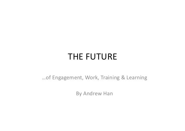…of Engagement, Work, Training & Learning By Andrew Han THE FUTURE