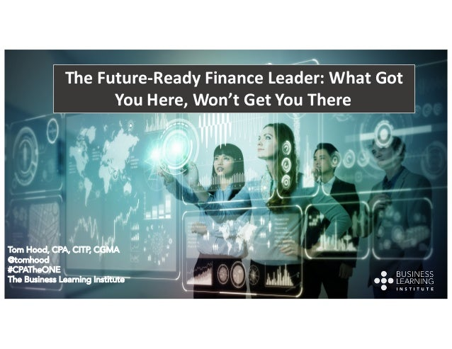 The Future-Ready Finance Leader: What Got You Here, Won't Get You There Tom Hood, CPA, CITP, CGMA @tomhood #CPATheONE The ...