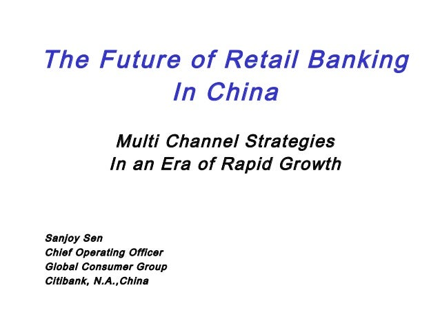 The Future of Retail BankingIn ChinaMulti Channel StrategiesIn an Era of Rapid GrowthSanjoy SenChief Operating OfficerGlob...