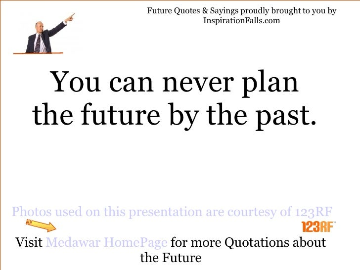 You can never plan the future by the past. Photos used on this presentation are courtesy of 123RF Visit  Medawar HomePage ...