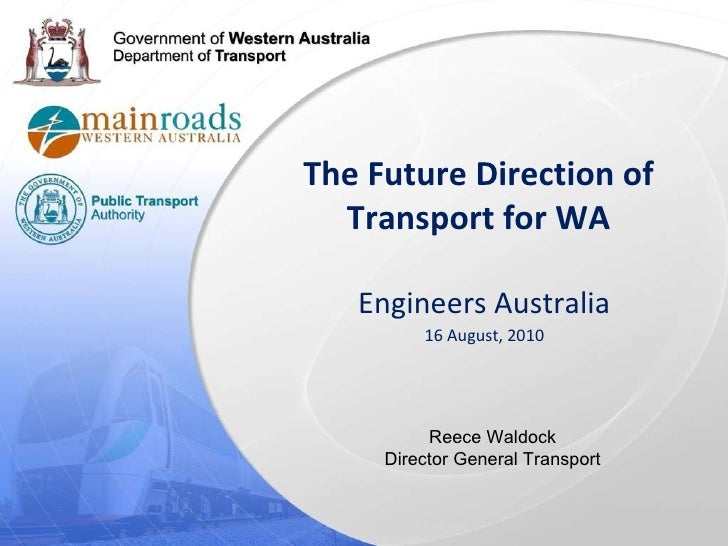 The Future Direction of Transport for WA Engineers Australia 16 August, 2010 Reece Waldock Director General Transport