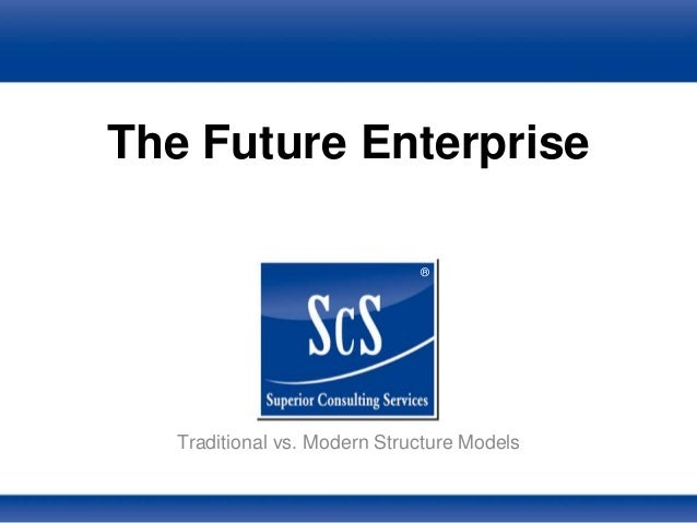 ® The Future Enterprise Traditional vs. Modern Structure Models