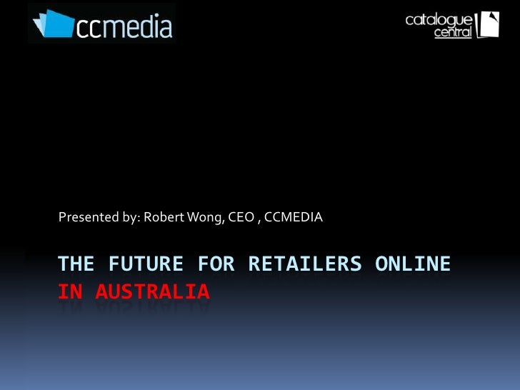 Presented by: Robert Wong, CEO , CCMEDIA   THE FUTURE FOR RETAILERS ONLINE IN AUSTRALIA