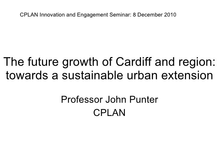 The future growth of Cardiff and region: towards a sustainable urban extension Professor John Punter CPLAN CPLAN Innovatio...