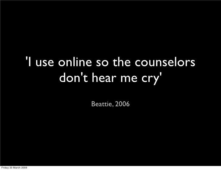 'I use online so the counselors                          don't hear me cry'                              Beattie, 2006    ...