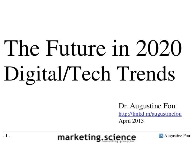 Augustine Fou- 1 - Dr. Augustine Fou http://linkd.in/augustinefou April 2013 The Future in 2020 Digital/Tech Trends