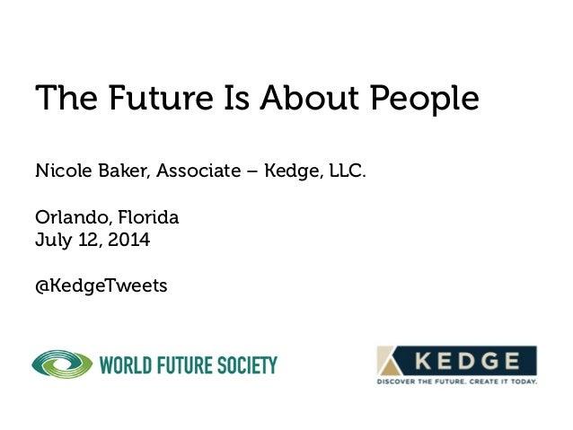 The Future Is About People Nicole Baker, Associate – Kedge, LLC. Orlando, Florida July 12, 2014 @KedgeTweets