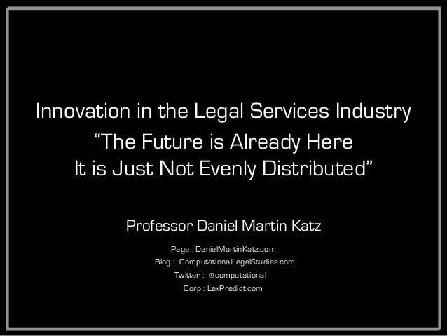 "Innovation in the Legal Services Industry Professor Daniel Martin Katz ""The Future is Already Here It is Just Not Evenly D..."