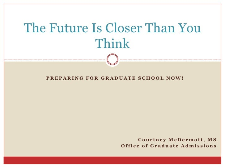 The Future Is Closer Than You            Think   PREPARING FOR GRADUATE SCHOOL NOW!                           Courtney McD...