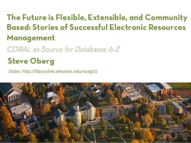 The Futureis Flexible, Extensible, and Community Based: Stories of Successful Electronic Resources Management Steve Oberg ...