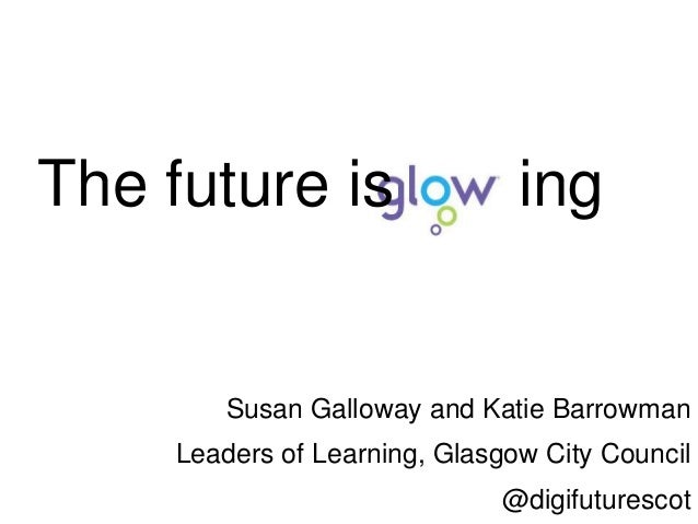 The future is ing Susan Galloway and Katie Barrowman Leaders of Learning, Glasgow City Council @digifuturescot