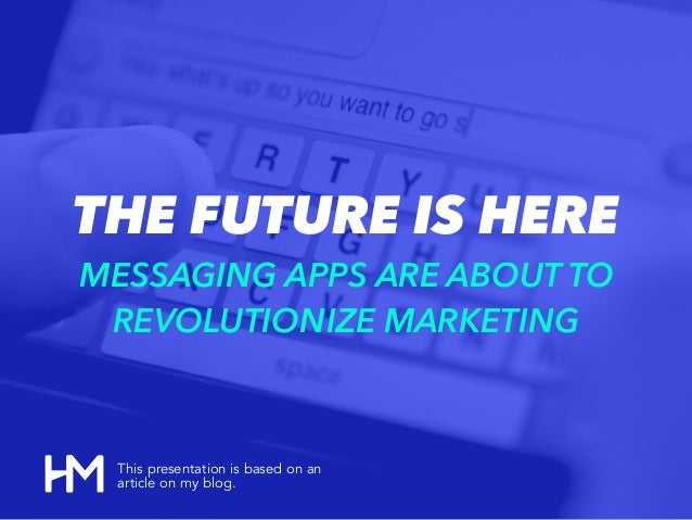 THE FUTURE IS HERE MESSAGING APPS ARE ABOUT TO REVOLUTIONIZE MARKETING This presentation is based on an article on my blog.