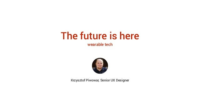 The future is here wearable tech Krzysztof Piwowar, Senior UX Designer