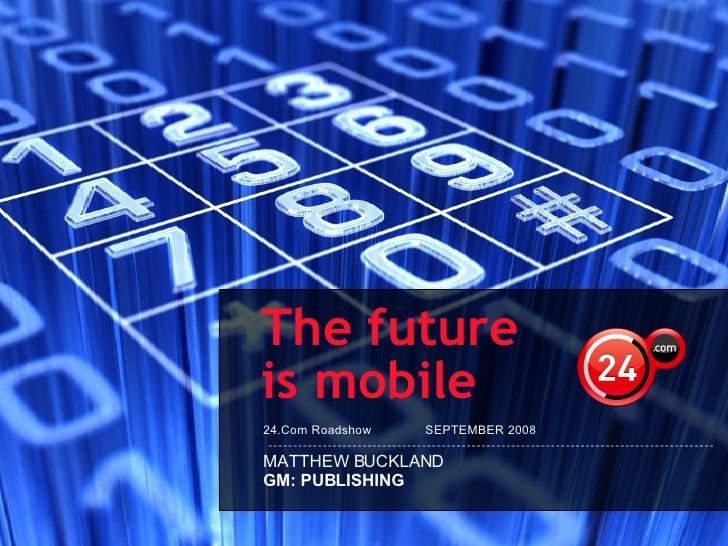 24.Com Roadshow  SEPTEMBER 2008 The future  is mobile MATTHEW BUCKLAND GM: PUBLISHING