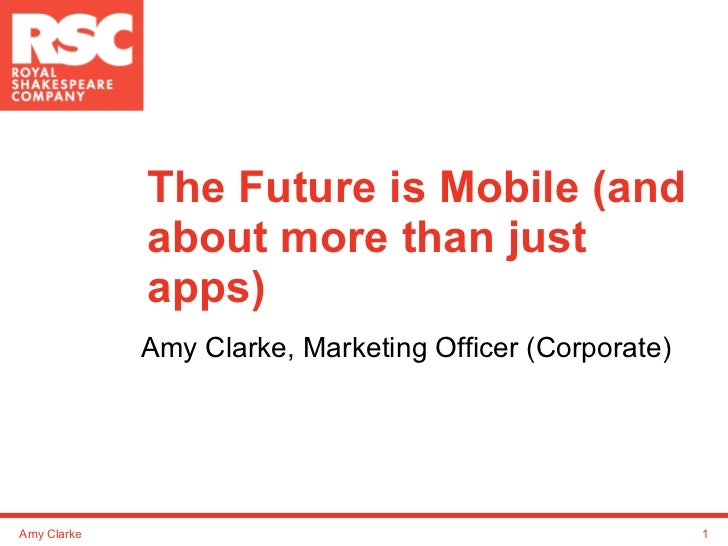 The Future is Mobile (and about more than just apps) Amy Clarke, Marketing Officer (Corporate) Amy Clarke