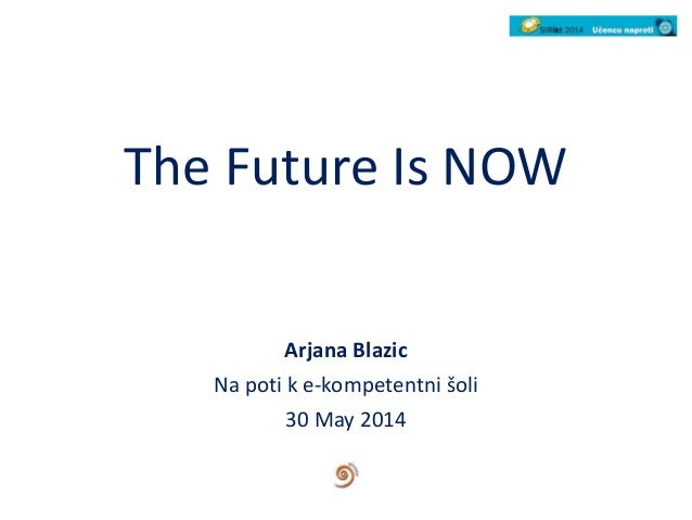 The Future Is NOW Arjana Blazic Na poti k e-kompetentni šoli 30 May 2014