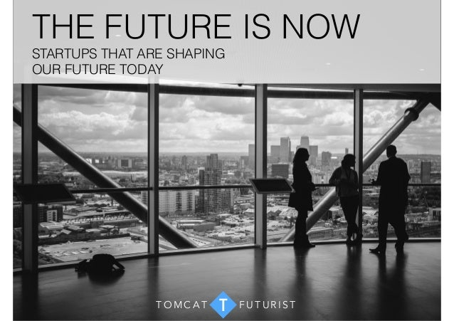 THE FUTURE IS NOW  STARTUPS THAT ARE SHAPING  OUR FUTURE TODAY  TOMCAT T FUTUR I S T