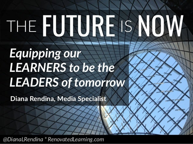 @DianaLRendina * RenovatedLearning.com THE FUTURE IS NOW Equipping our LEARNERS to be the LEADERS of tomorrow Diana Rendin...