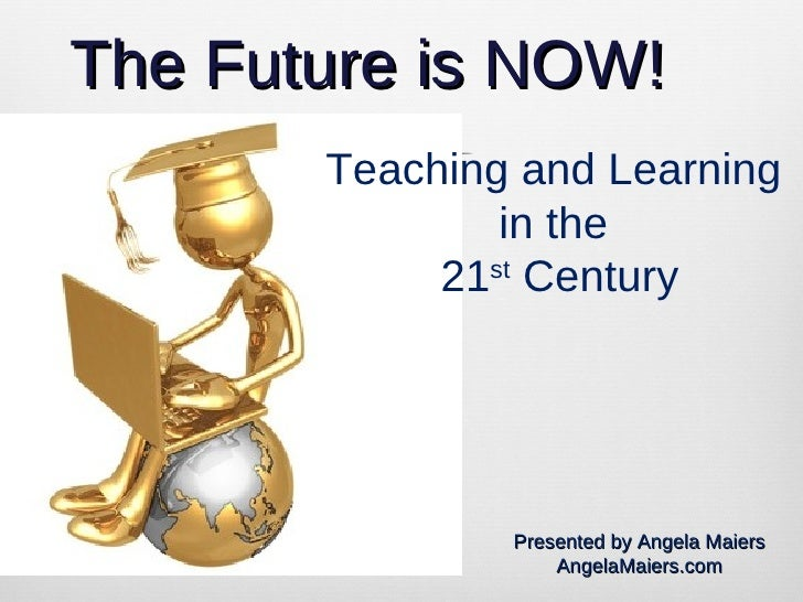 The Future is NOW! Teaching and Learning  in the  21 st  Century Presented by Angela Maiers AngelaMaiers.com