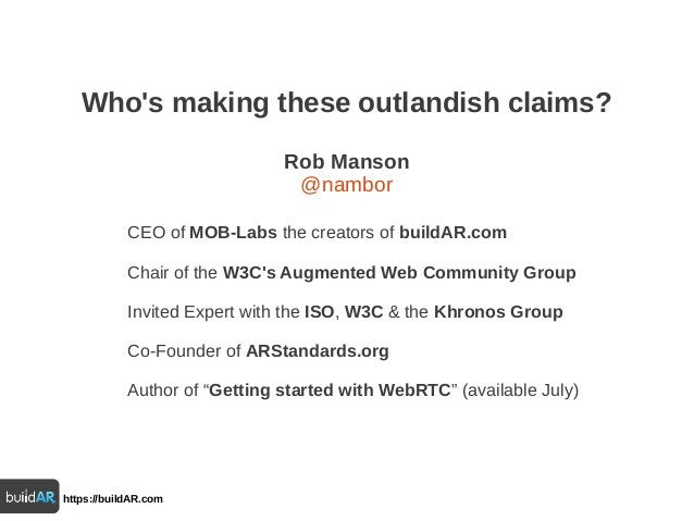 Who's making these outlandish claims? Rob Manson @nambor CEO of MOB-Labs the creators of buildAR.com Chair of the W3C's Au...
