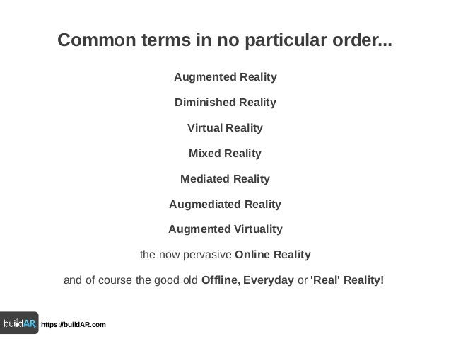 Common terms in no particular order... Augmented Reality Diminished Reality Virtual Reality Mixed Reality Mediated Reality...