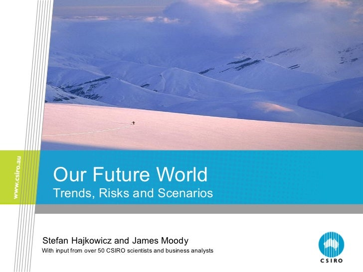 Our Future World Trends, Risks and Scenarios Stefan Hajkowicz and James Moody With input from over 50 CSIRO scientists and...