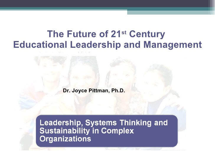 The Future of 21 st  Century  Educational Leadership and Management Dr. Joyce Pittman, Ph.D.