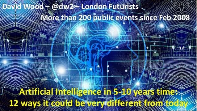 Artificial Intelligence in 5-10 years time: 12 ways it could be very different from today David Wood – @dw2 – London Futur...
