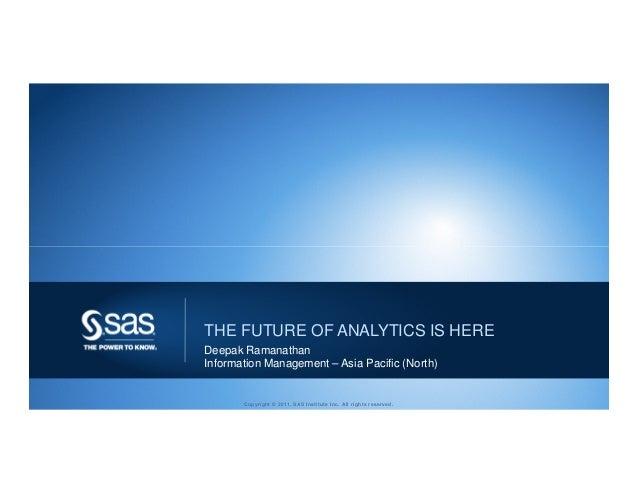 THE FUTURE OF ANALYTICS IS HEREDeepak RamanathanInformation Management – Asia Pacific (North)       Copyright © 2011, SAS ...