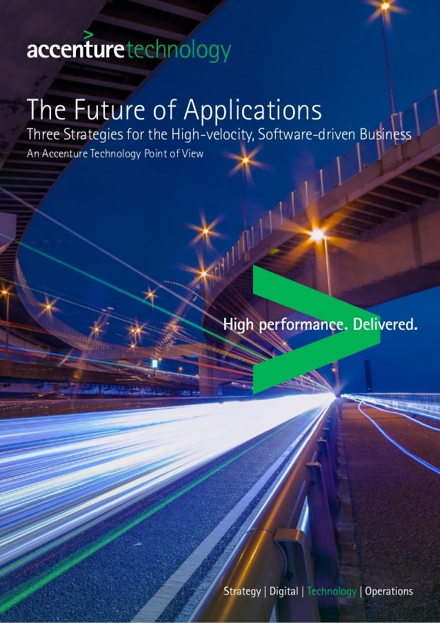 The Future of Applications Three Strategies for the High-velocity, Software-driven Business An Accenture Technology Point ...
