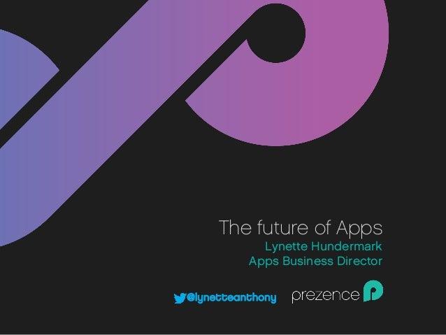The future of Apps Lynette Hundermark Apps Business Director @lynetteanthony