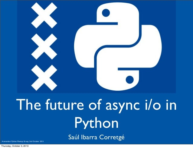 Saúl Ibarra Corretgé The future of async i/o in Python Amsterdam Python Meetup Group, 2nd October 2013 Thursday, October 3...
