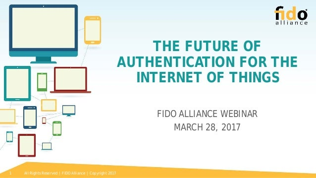 All Rights Reserved | FIDO Alliance | Copyright 20171 THE FUTURE OF AUTHENTICATION FOR THE INTERNET OF THINGS FIDO ALLIANC...