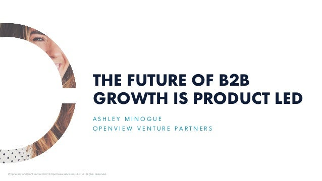 THE FUTURE OF B2B GROWTH IS PRODUCT LED A S H L E Y M I N O G U E O P E N V I E W V E N T U R E P A R T N E R S Proprietar...