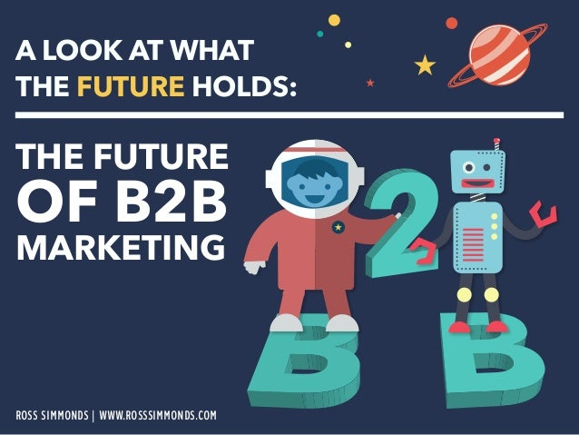 A LOOK AT WHAT  THE FUTURE HOLDS:  THE FUTURE OF B2B  MARKETING  ROSS SIMMONDS | WWW.ROSSSIMMONDS.COM