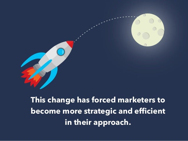 This change has forced marketers to  become more strategic and efficient  in their approach.