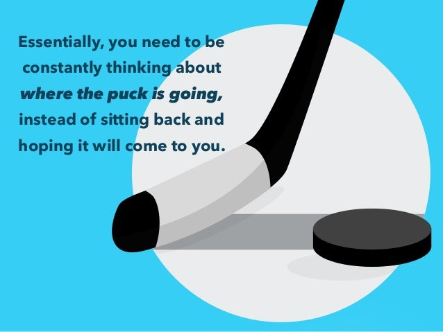 Essentially, you need to be  constantly thinking about  where the puck is going,  instead of sitting back and  hoping it w...