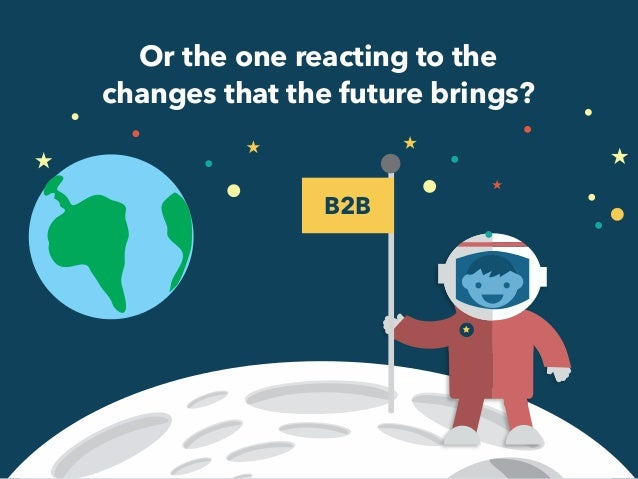 Or the one reacting to the  changes that the future brings?  B2B