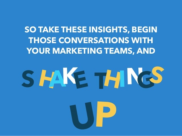 SO TAKE THESE INSIGHTS, BEGIN  THOSE CONVERSATIONS WITH  YOUR MARKETING TEAMS, AND  SHAKE THINGS  UP