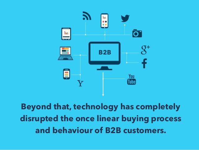 B2B  Beyond that, technology has completely  disrupted the once linear buying process  and behaviour of B2B customers.
