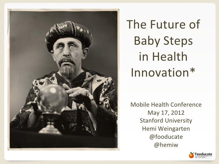 The Future of  Baby Steps   in Health Innovation*Mobile Health Conference     May 17, 2012  Stanford University   Hemi Wei...