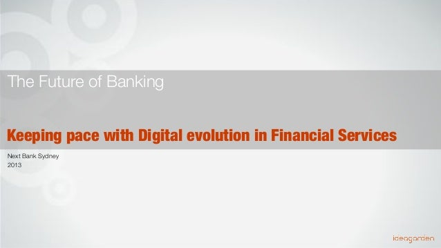 The Future of Banking Keeping pace with Digital evolution in Financial Services Next Bank Sydney 2013