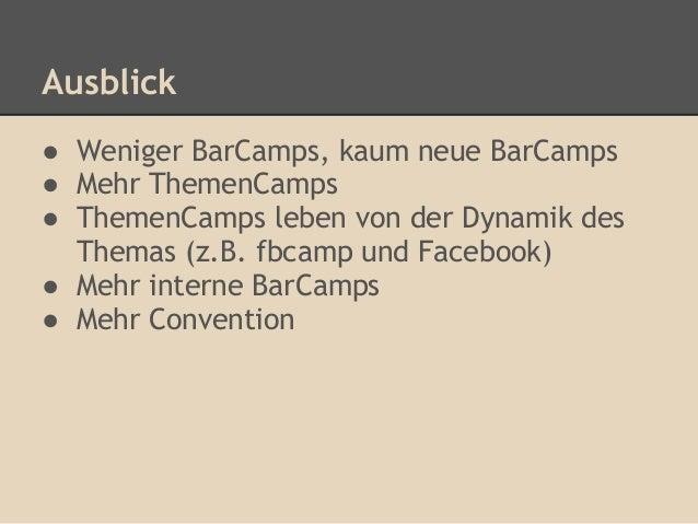 Ausblick● Weniger BarCamps, kaum neue BarCamps● Mehr ThemenCamps● ThemenCamps leben von der Dynamik des  Themas (z.B. fbca...