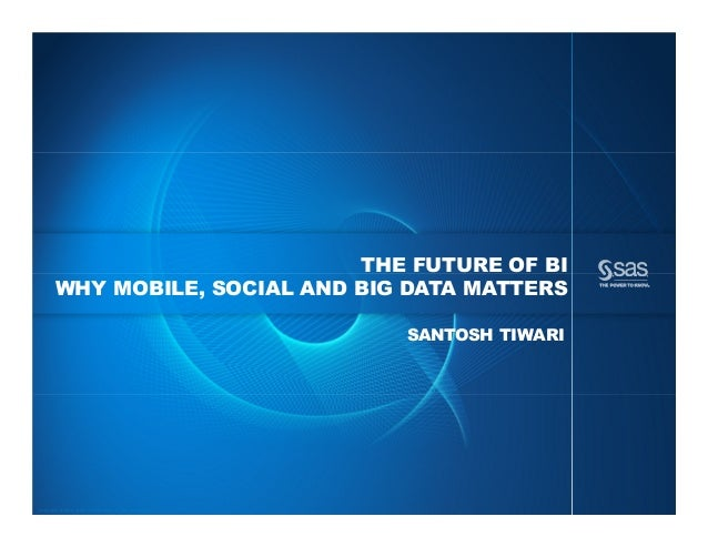 Copyright © 2013, SAS Institute Inc. All rights reserved. THE FUTURE OF BI WHY MOBILE, SOCIAL AND BIG DATA MATTERS SANTOSH...