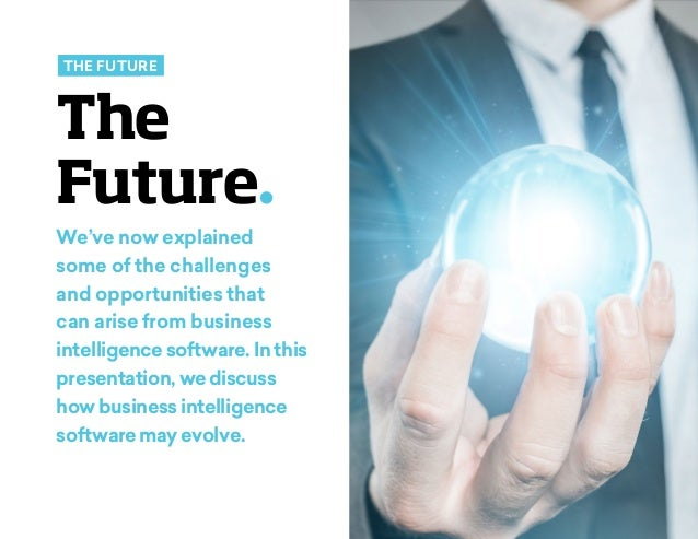 future of business intelligence The cio focus on business intelligence (bi) and analytics looks set to continue through 2017, according to gartner, inc gartner said that the benefits of fact-based decision-making are clear to business managers in a broad range of disciplines, including: marketing, sales, supply chain management, manufacturing, engineering, risk management, finance and hr.
