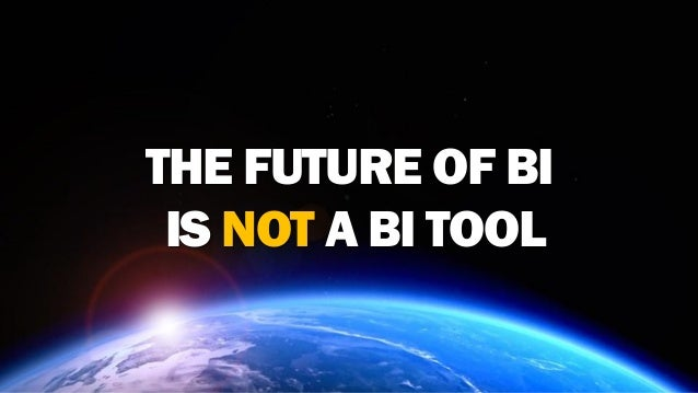 THE FUTURE OF BI IS NOT A BI TOOL