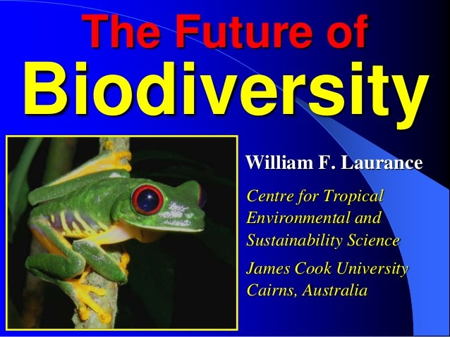 The Future of  Biodiversity William F. Laurance Centre for Tropical Environmental and Sustainability Science James Cook Un...